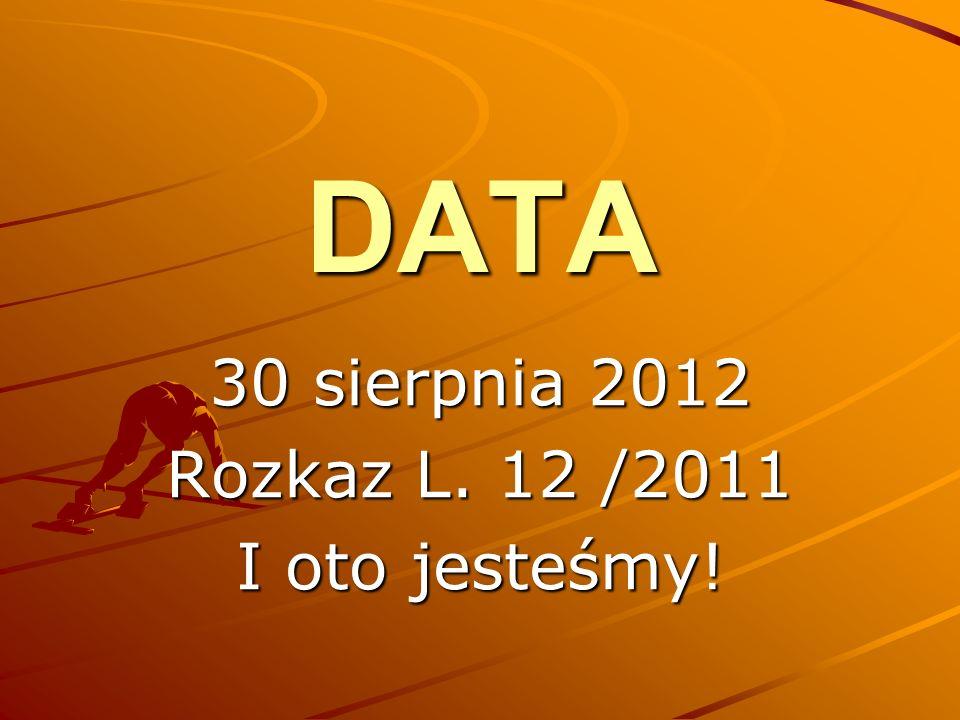 DATA 30 sierpnia 2012 Rozkaz L. 12 /2011 I oto jesteśmy!