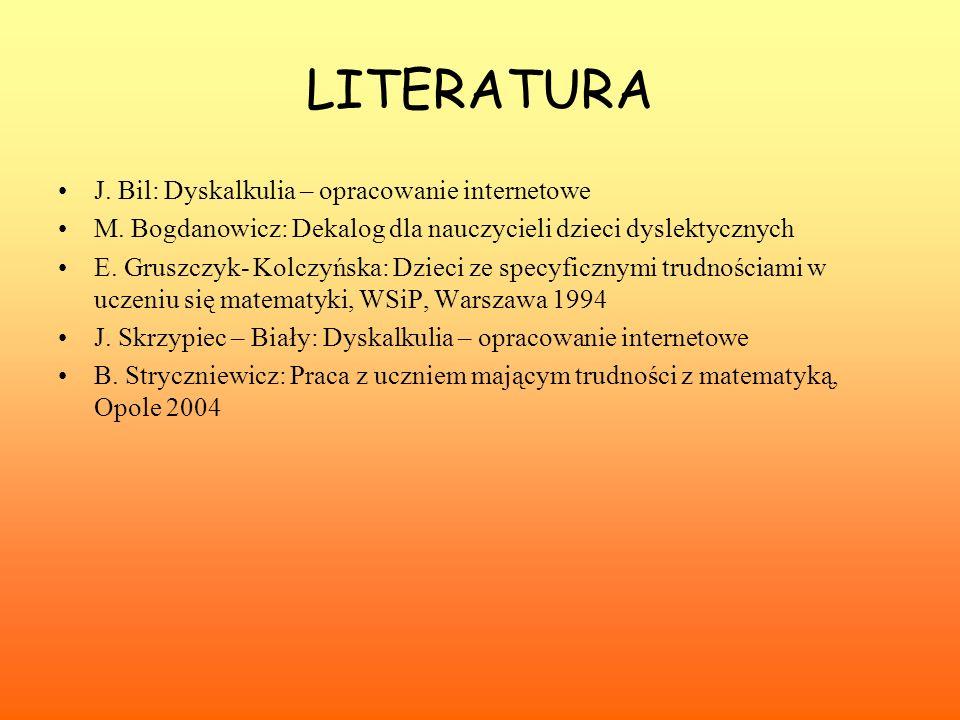 LITERATURA J. Bil: Dyskalkulia – opracowanie internetowe M. Bogdanowicz: Dekalog dla nauczycieli dzieci dyslektycznych E. Gruszczyk- Kolczyńska: Dziec