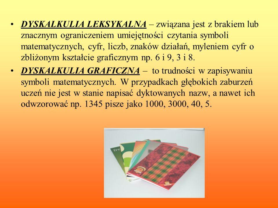 DYSKALKULIA LEKSYKALNA – związana jest z brakiem lub znacznym ograniczeniem umiejętności czytania symboli matematycznych, cyfr, liczb, znaków działań,