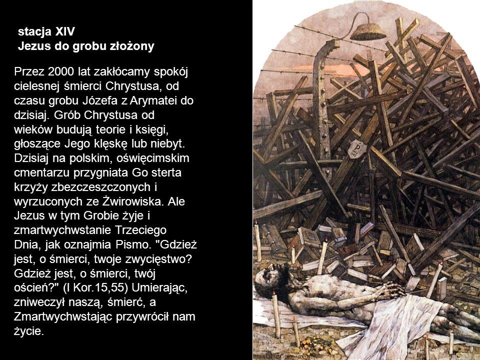 stacja XIV Jezus do grobu złożony Przez 2000 lat zakłócamy spokój cielesnej śmierci Chrystusa, od czasu grobu Józefa z Arymatei do dzisiaj. Grób Chrys