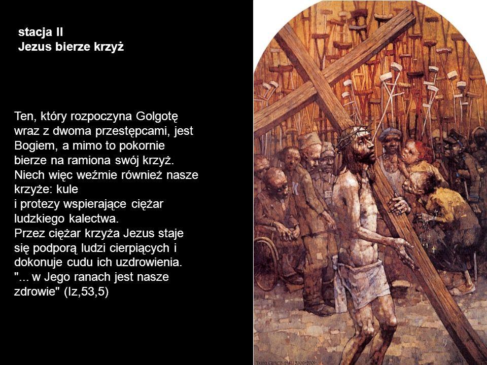 stacja II Jezus bierze krzyż Ten, który rozpoczyna Golgotę wraz z dwoma przestępcami, jest Bogiem, a mimo to pokornie bierze na ramiona swój krzyż. Ni