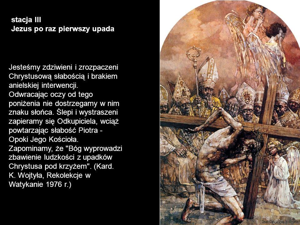 stacja III Jezus po raz pierwszy upada Jesteśmy zdziwieni i zrozpaczeni Chrystusową słabością i brakiem anielskiej interwencji. Odwracając oczy od teg