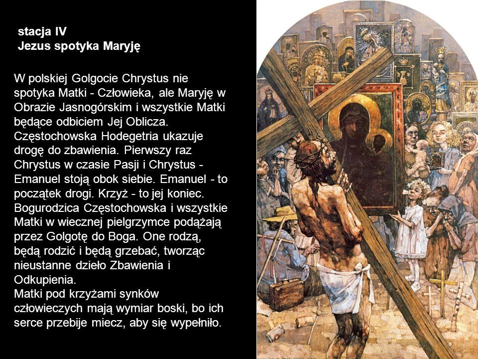 stacja IV Jezus spotyka Maryję W polskiej Golgocie Chrystus nie spotyka Matki - Człowieka, ale Maryję w Obrazie Jasnogórskim i wszystkie Matki będące