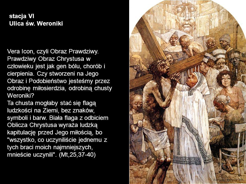 stacja VI Ulica św. Weroniki Vera Icon, czyli Obraz Prawdziwy. Prawdziwy Obraz Chrystusa w człowieku jest jak gen bólu, chorób i cierpienia. Czy stwor