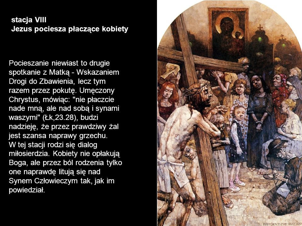 stacja VIII Jezus pociesza płaczące kobiety Pocieszanie niewiast to drugie spotkanie z Matką - Wskazaniem Drogi do Zbawienia, lecz tym razem przez pok