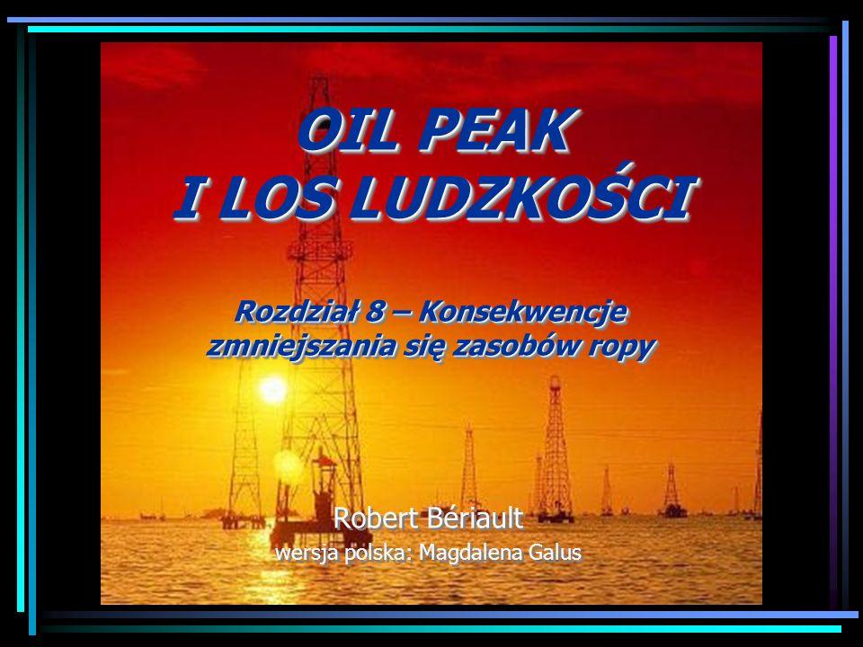 OIL PEAK I LOS LUDZKOŚCI Rozdział 8 – Konsekwencje zmniejszania się zasobów ropy Robert Bériault wersja polska: Magdalena Galus OIL PEAK I LOS LUDZKOŚ
