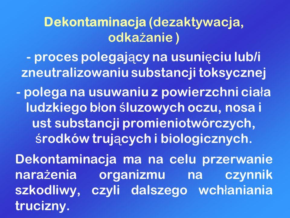 Dekontaminacja (dezaktywacja, odka ż anie ) - proces polegaj ą cy na usuni ę ciu lub/i zneutralizowaniu substancji toksycznej - polega na usuwaniu z p