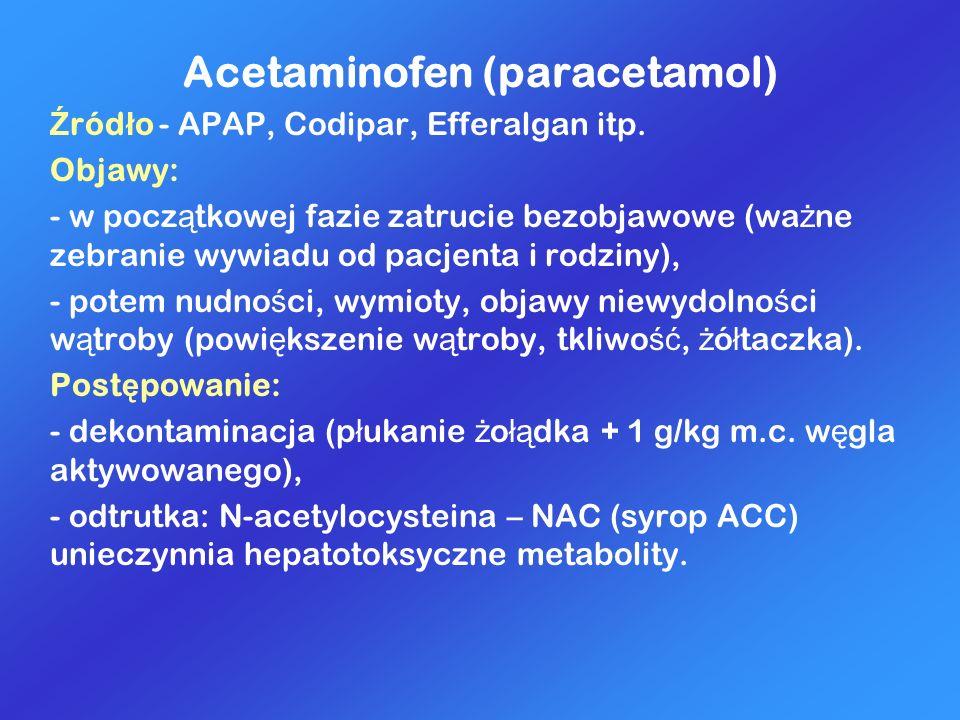 Acetaminofen (paracetamol) Ź ród ł o - APAP, Codipar, Efferalgan itp. Objawy: - w pocz ą tkowej fazie zatrucie bezobjawowe (wa ż ne zebranie wywiadu o