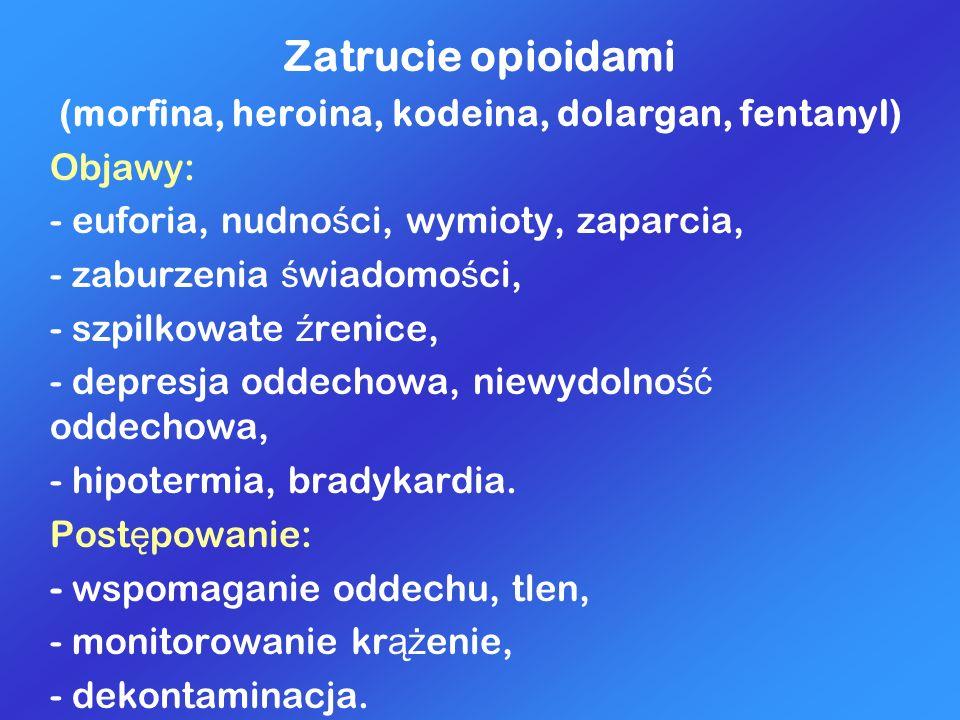 Zatrucie opioidami (morfina, heroina, kodeina, dolargan, fentanyl) Objawy: - euforia, nudno ś ci, wymioty, zaparcia, - zaburzenia ś wiadomo ś ci, - sz