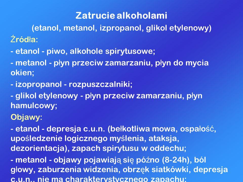 Zatrucie alkoholami (etanol, metanol, izpropanol, glikol etylenowy) Ź ród ł a: - etanol - piwo, alkohole spirytusowe; - metanol - p ł yn przeciw zamar