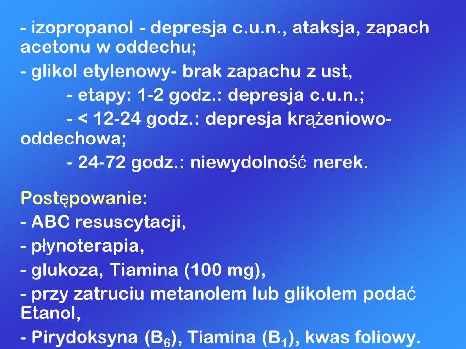 - izopropanol - depresja c.u.n., ataksja, zapach acetonu w oddechu; - glikol etylenowy- brak zapachu z ust, - etapy: 1-2 godz.: depresja c.u.n.; - < 1