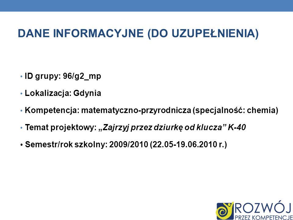 DANE INFORMACYJNE (DO UZUPEŁNIENIA) ID grupy: 96/g2_mp Lokalizacja: Gdynia Kompetencja: matematyczno-przyrodnicza (specjalność: chemia) Temat projekto