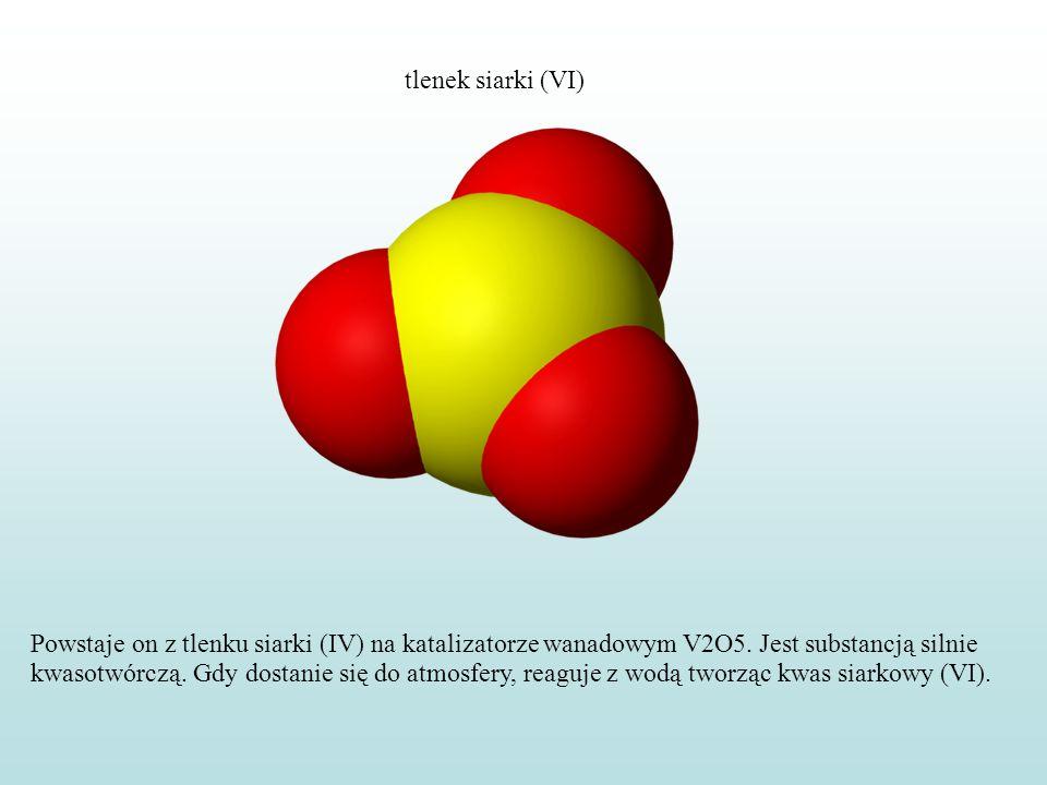 tlenek siarki (VI) Powstaje on z tlenku siarki (IV) na katalizatorze wanadowym V2O5. Jest substancją silnie kwasotwórczą. Gdy dostanie się do atmosfer