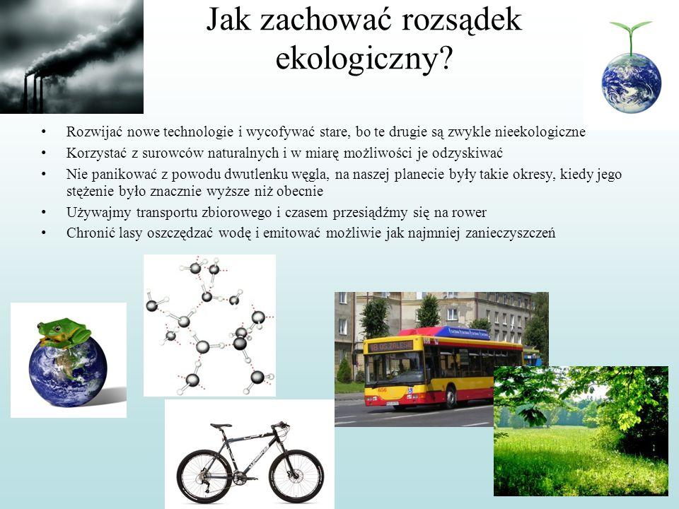 Jak zachować rozsądek ekologiczny? Rozwijać nowe technologie i wycofywać stare, bo te drugie są zwykle nieekologiczne Korzystać z surowców naturalnych