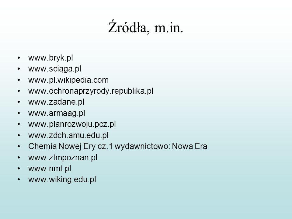 Źródła, m.in. www.bryk.pl www.sciąga.pl www.pl.wikipedia.com www.ochronaprzyrody.republika.pl www.zadane.pl www.armaag.pl www.planrozwoju.pcz.pl www.z