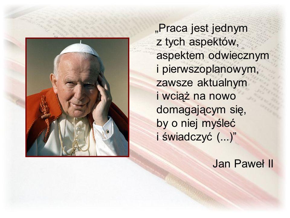 Praca jest jednym z tych aspektów, aspektem odwiecznym i pierwszoplanowym, zawsze aktualnym i wciąż na nowo domagającym się, by o niej myśleć i świadczyć (...) Jan Paweł II