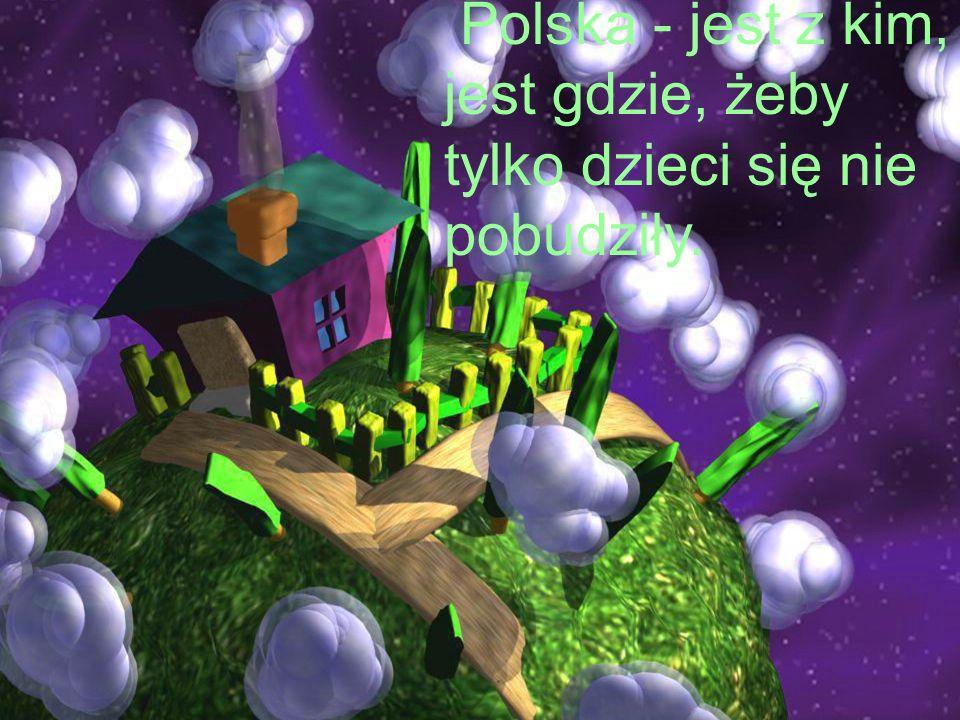 Polska - jest z kim, jest gdzie, żeby tylko dzieci się nie pobudziły.