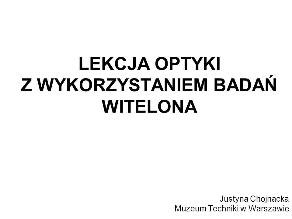 LEKCJA OPTYKI Z WYKORZYSTANIEM BADAŃ WITELONA Justyna Chojnacka Muzeum Techniki w Warszawie