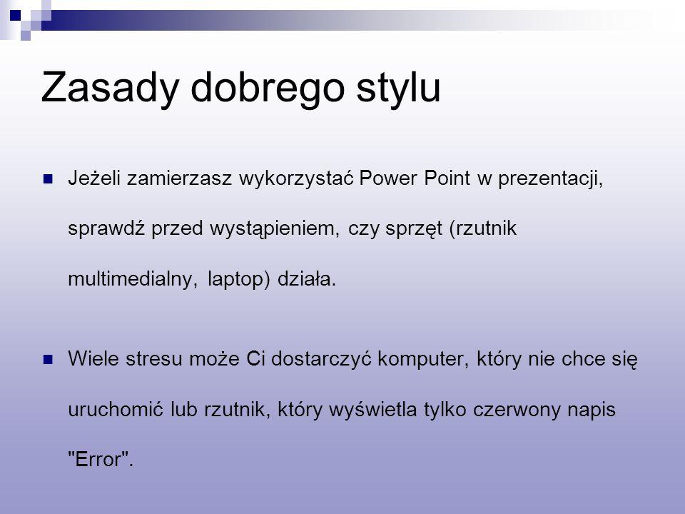 Zasady dobrego stylu Jeżeli zamierzasz wykorzystać Power Point w prezentacji, sprawdź przed wystąpieniem, czy sprzęt (rzutnik multimedialny, laptop) działa.