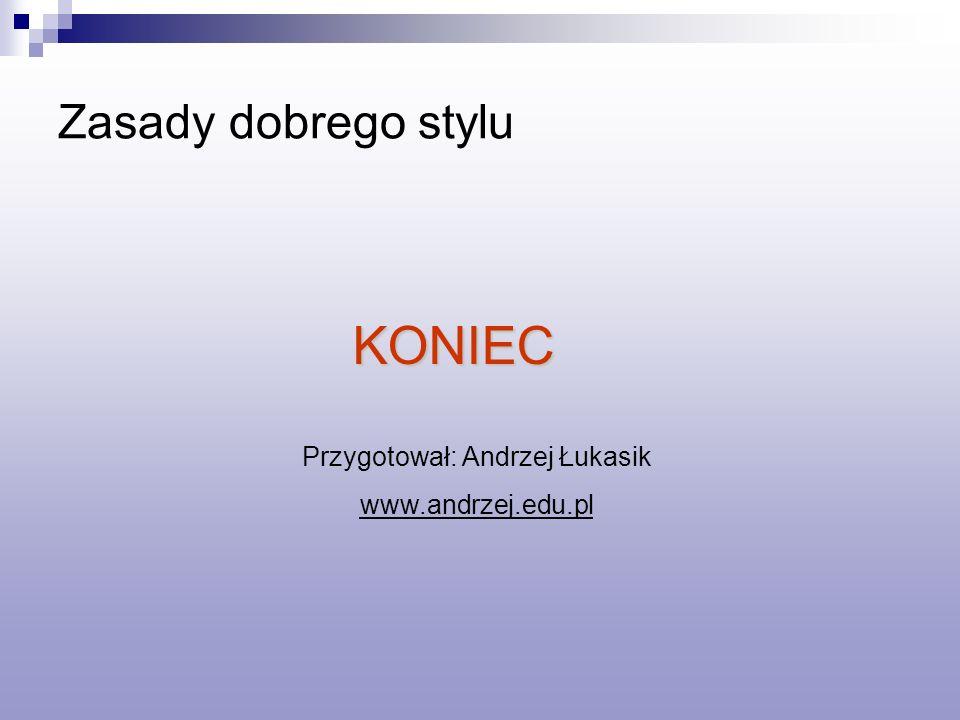 Zasady dobrego stylu KONIEC Przygotował: Andrzej Łukasik www.andrzej.edu.pl