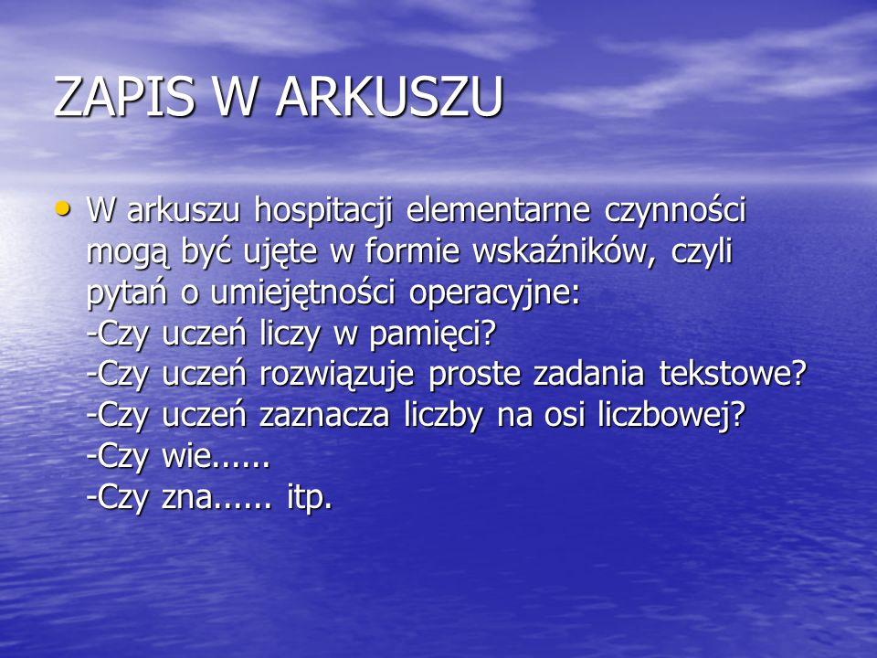 ZAPIS W ARKUSZU W arkuszu hospitacji elementarne czynności mogą być ujęte w formie wskaźników, czyli pytań o umiejętności operacyjne: -Czy uczeń liczy