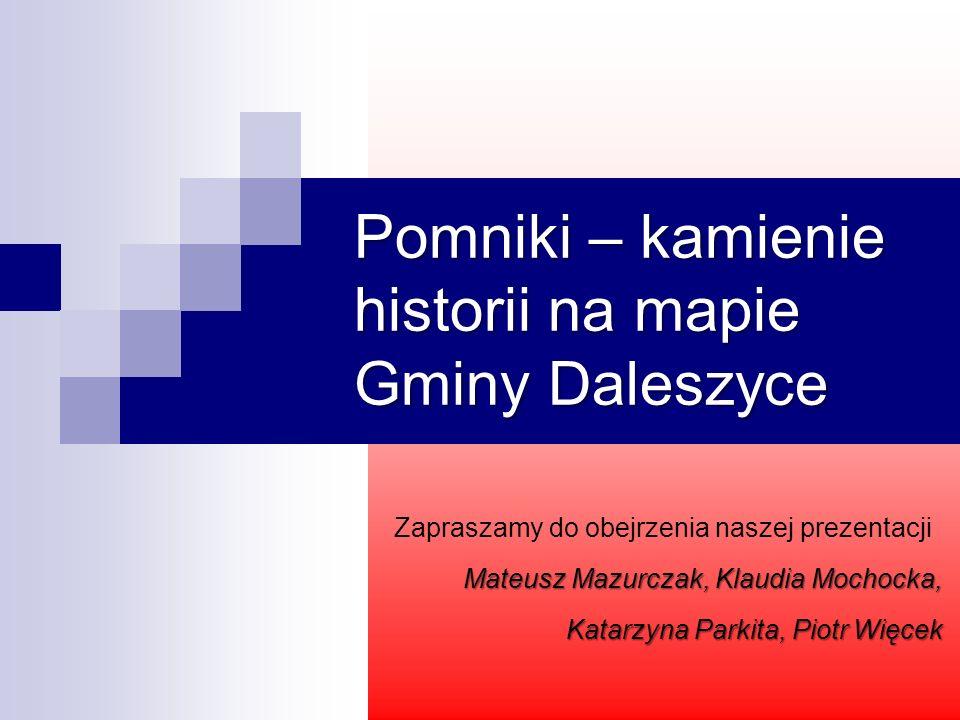 Pomniki – kamienie historii na mapie Gminy Daleszyce Zapraszamy do obejrzenia naszej prezentacji Mateusz Mazurczak, Klaudia Mochocka, Katarzyna Parkit