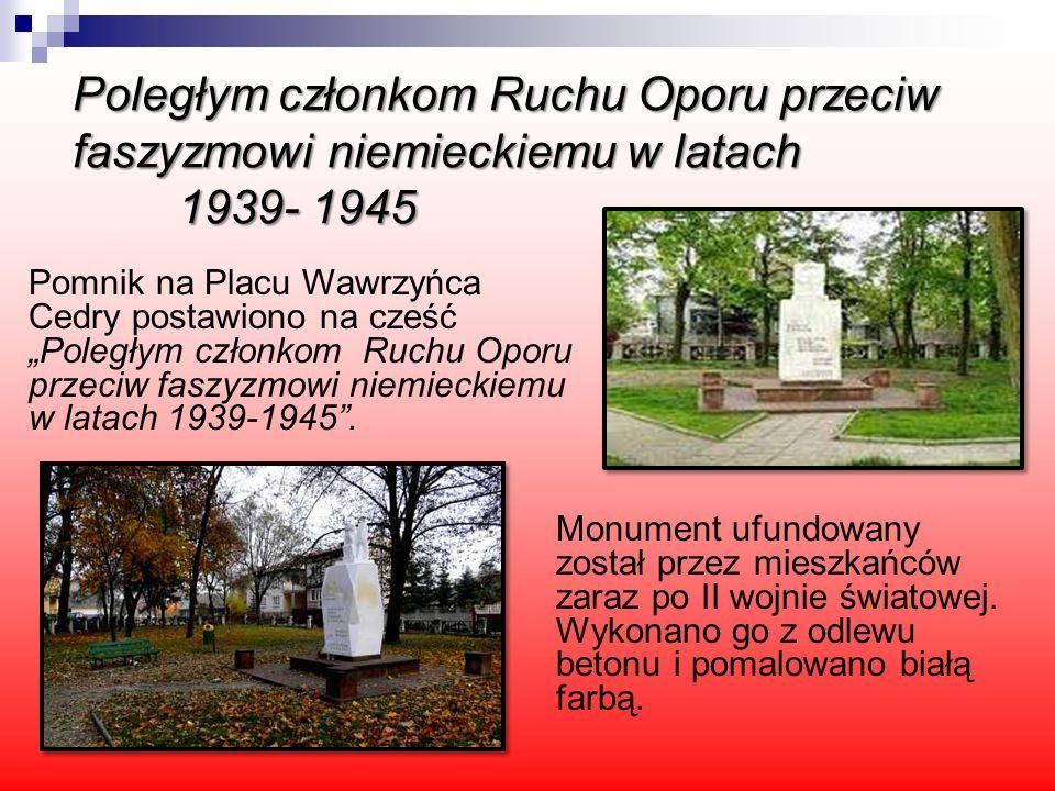 Poległym członkom Ruchu Oporu przeciw faszyzmowi niemieckiemu w latach 1939- 1945 Monument ufundowany został przez mieszkańców zaraz po II wojnie świa