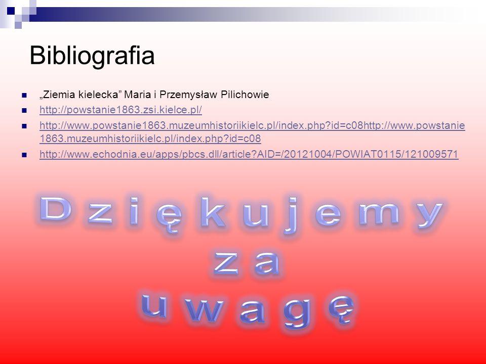 Bibliografia Ziemia kielecka Maria i Przemysław Pilichowie http://powstanie1863.zsi.kielce.pl/ http://www.powstanie1863.muzeumhistoriikielc.pl/index.p