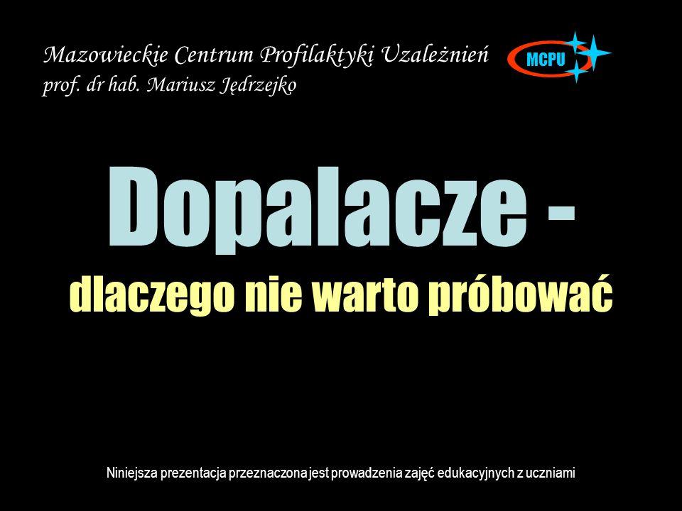 Dopalacze - dlaczego nie warto próbować MCPU Mazowieckie Centrum Profilaktyki Uzależnień prof. dr hab. Mariusz Jędrzejko Niniejsza prezentacja przezna