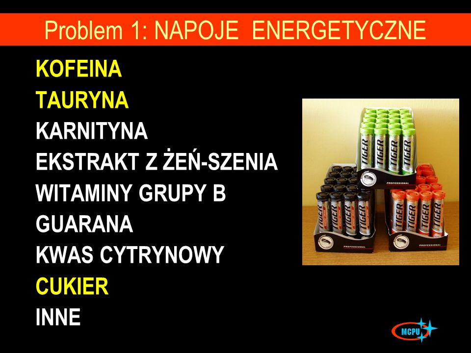 KOFEINA TAURYNA KARNITYNA EKSTRAKT Z ŻEŃ-SZENIA WITAMINY GRUPY B GUARANA KWAS CYTRYNOWY CUKIER INNE Problem 1: NAPOJE ENERGETYCZNE MCPU