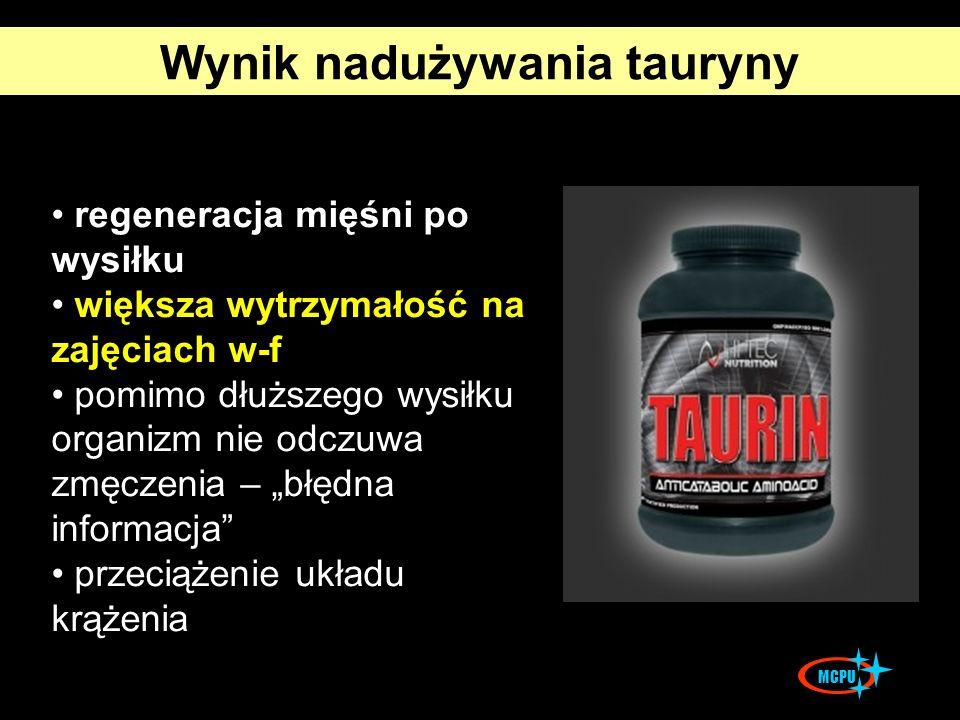 Wynik nadużywania tauryny regeneracja mięśni po wysiłku większa wytrzymałość na zajęciach w-f pomimo dłuższego wysiłku organizm nie odczuwa zmęczenia