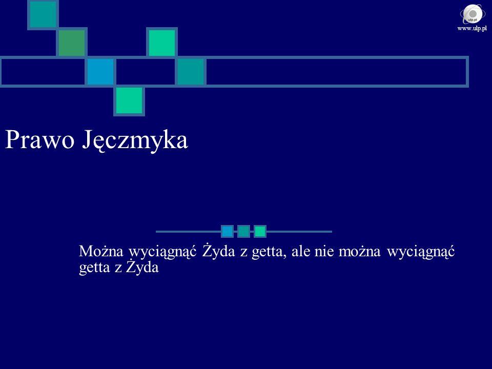 Prawo Jęczmyka Można wyciągnąć Żyda z getta, ale nie można wyciągnąć getta z Żyda www.ulp.pl
