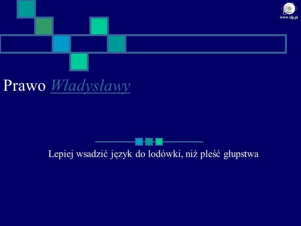 Prawo WładysławyWładysławy Lepiej wsadzić język do lodówki, niż pleść głupstwa www.ulp.pl