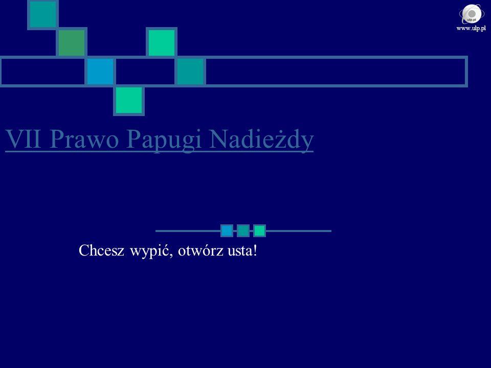 VII Prawo Papugi Nadieżdy Chcesz wypić, otwórz usta! www.ulp.pl