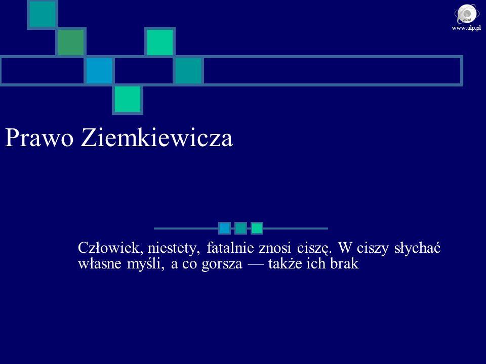 Prawo Ziemkiewicza Człowiek, niestety, fatalnie znosi ciszę. W ciszy słychać własne myśli, a co gorsza także ich brak www.ulp.pl