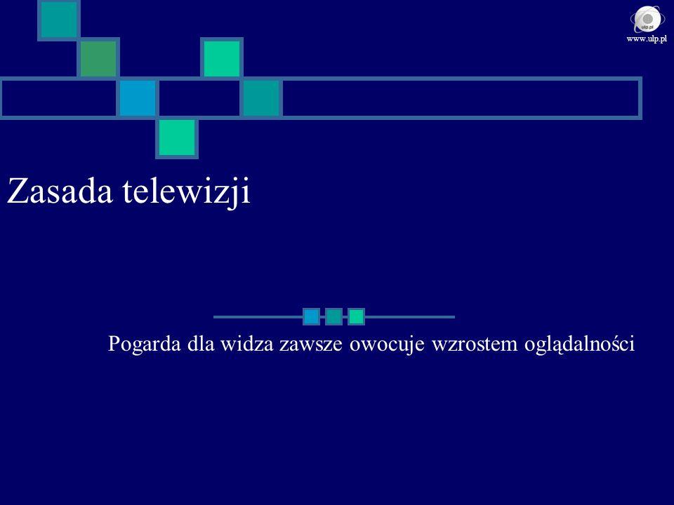 Zasada telewizji Pogarda dla widza zawsze owocuje wzrostem oglądalności www.ulp.pl
