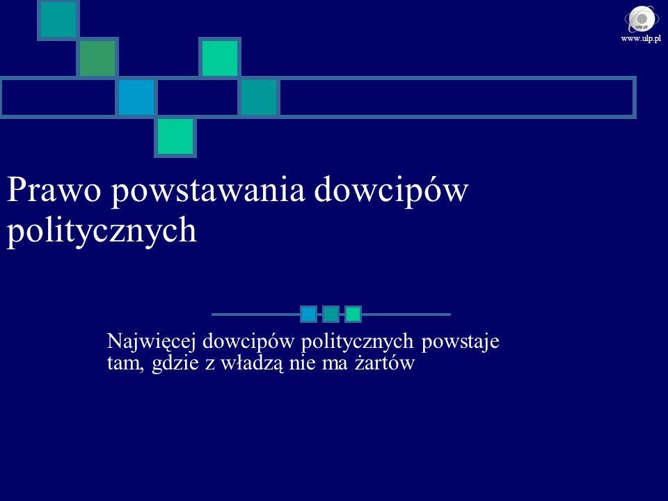 Prawo powstawania dowcipów politycznych Najwięcej dowcipów politycznych powstaje tam, gdzie z władzą nie ma żartów www.ulp.pl