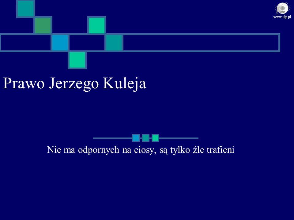 Prawo Jerzego Kuleja Nie ma odpornych na ciosy, są tylko źle trafieni www.ulp.pl