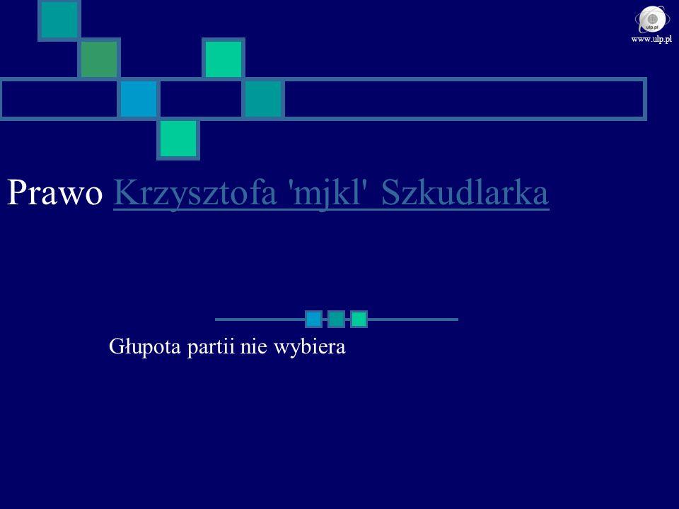 Prawo Krzysztofa 'mjkl' SzkudlarkaKrzysztofa 'mjkl' Szkudlarka Głupota partii nie wybiera www.ulp.pl