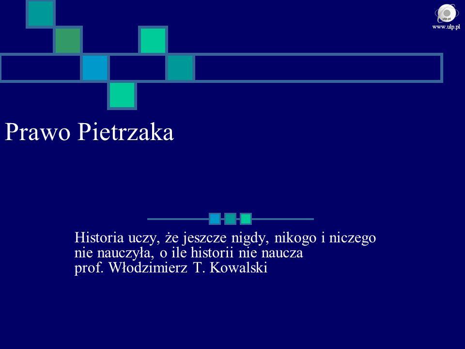 Prawo Pietrzaka Historia uczy, że jeszcze nigdy, nikogo i niczego nie nauczyła, o ile historii nie naucza prof. Włodzimierz T. Kowalski www.ulp.pl