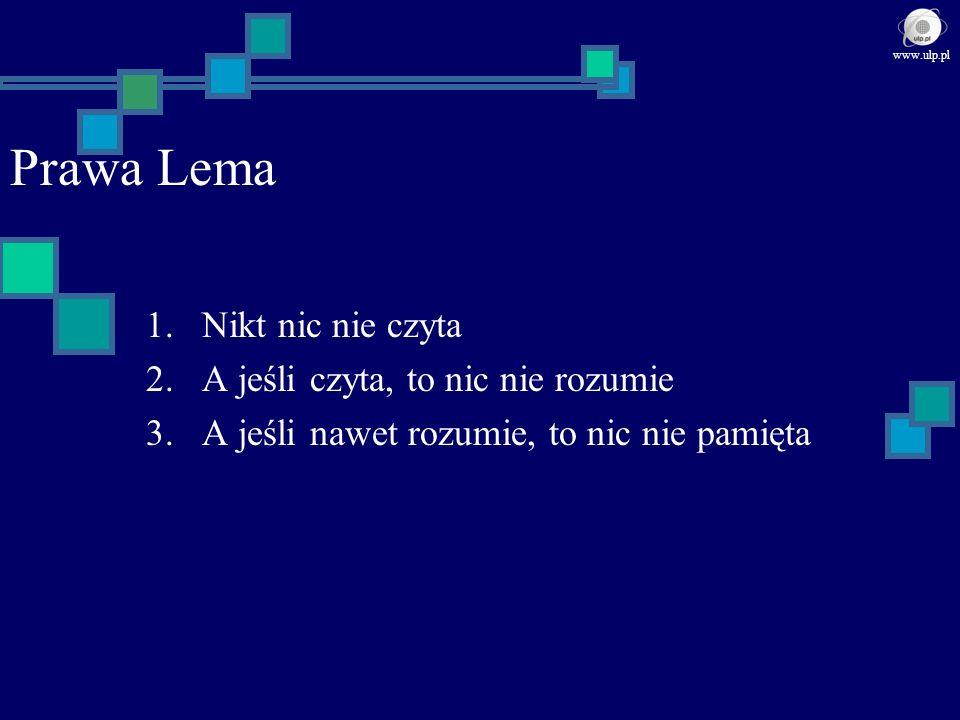 Prawa Lema 1.Nikt nic nie czyta 2.A jeśli czyta, to nic nie rozumie 3.A jeśli nawet rozumie, to nic nie pamięta www.ulp.pl