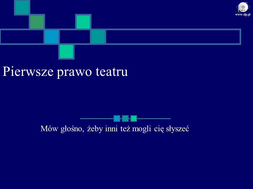 Pierwsze prawo teatru Mów głośno, żeby inni też mogli cię słyszeć www.ulp.pl