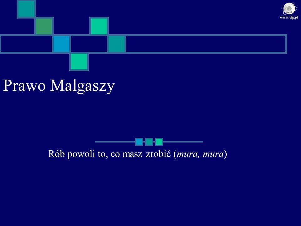Prawo Malgaszy Rób powoli to, co masz zrobić (mura, mura) www.ulp.pl