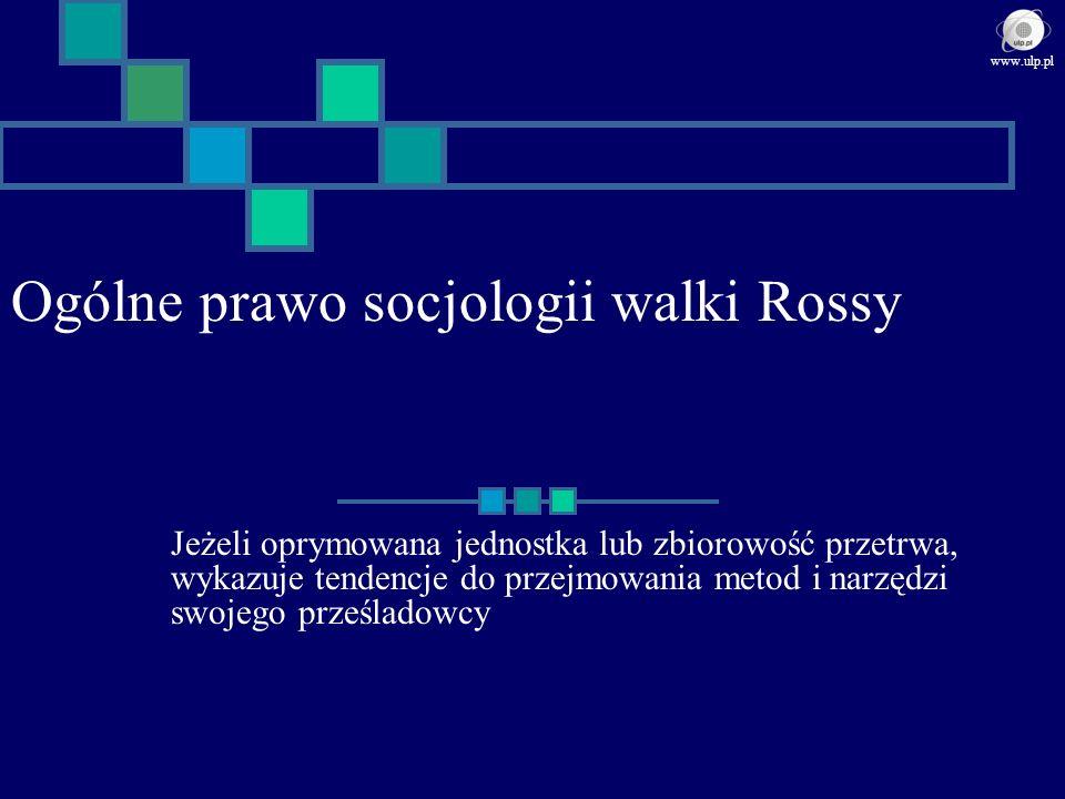 Ogólne prawo socjologii walki Rossy Jeżeli oprymowana jednostka lub zbiorowość przetrwa, wykazuje tendencje do przejmowania metod i narzędzi swojego p