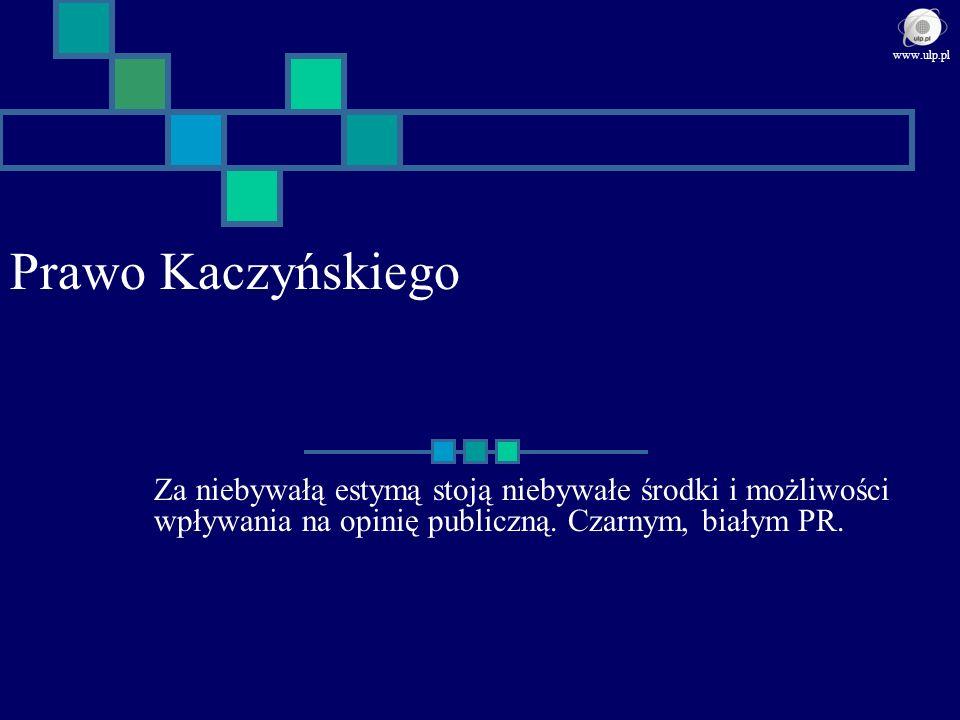 Prawo Kaczyńskiego Za niebywałą estymą stoją niebywałe środki i możliwości wpływania na opinię publiczną. Czarnym, białym PR. www.ulp.pl