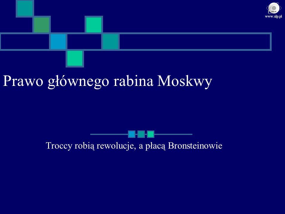 Prawo głównego rabina Moskwy Troccy robią rewolucje, a płacą Bronsteinowie www.ulp.pl