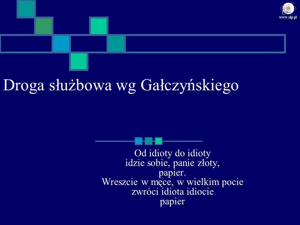 Droga służbowa wg Gałczyńskiego Od idioty do idioty idzie sobie, panie złoty, papier. Wreszcie w męce, w wielkim pocie zwróci idiota idiocie papier ww