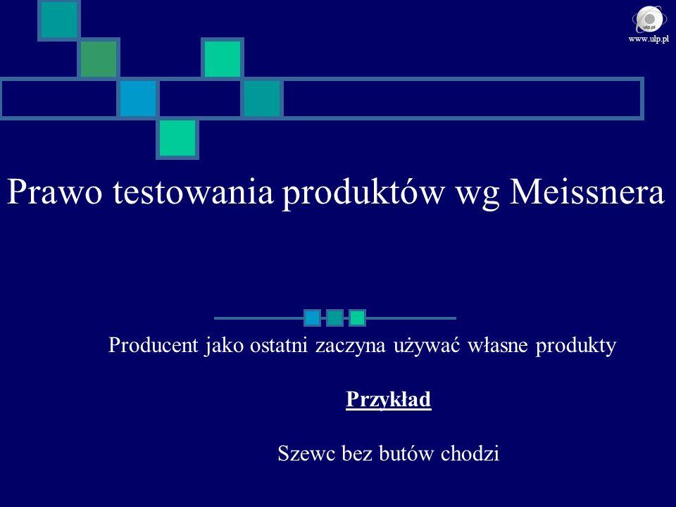 Prawo testowania produktów wg Meissnera Producent jako ostatni zaczyna używać własne produkty Przykład Szewc bez butów chodzi www.ulp.pl