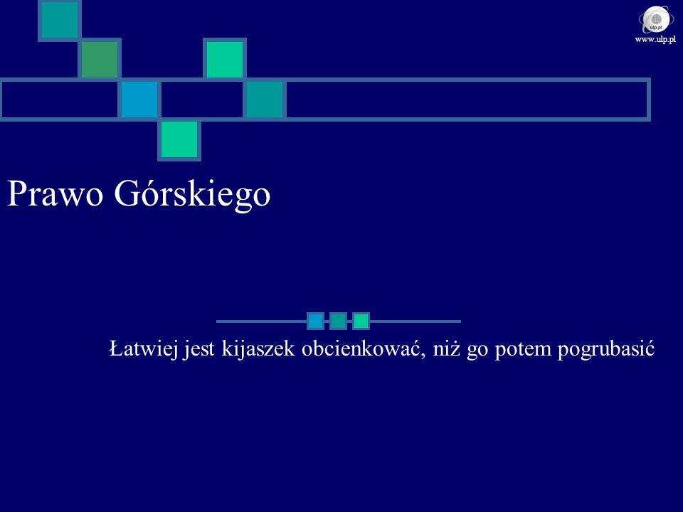 Prawo Górskiego Łatwiej jest kijaszek obcienkować, niż go potem pogrubasić www.ulp.pl