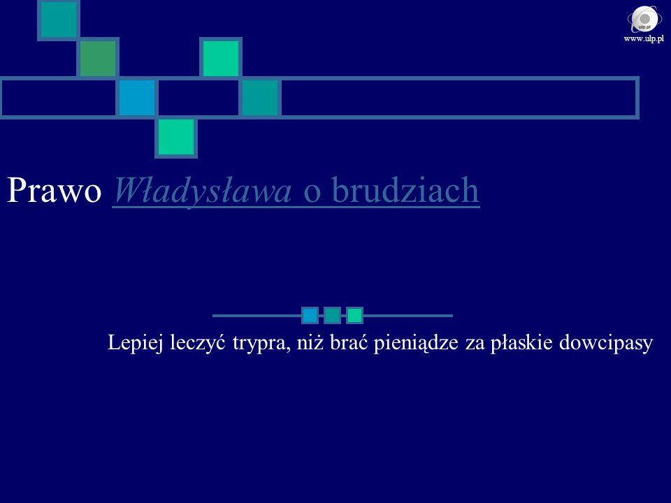 Prawo Władysława o brudziachWładysława o brudziach Lepiej leczyć trypra, niż brać pieniądze za płaskie dowcipasy www.ulp.pl